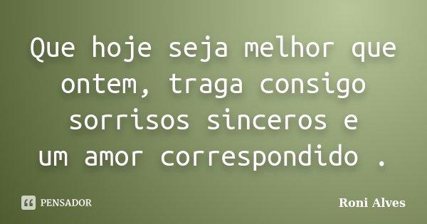 Que hoje seja melhor que ontem, traga consigo sorrisos sinceros e um amor correspondido .... Frase de Roni Alves.