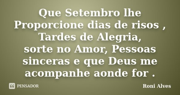 Que Setembro lhe Proporcione dias de risos , Tardes de Alegria, sorte no Amor, Pessoas sinceras e que Deus me acompanhe aonde for .... Frase de Roni Alves.