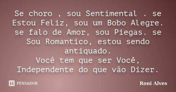 Se choro , sou Sentimental . se Estou Feliz, sou um Bobo Alegre. se falo de Amor, sou Piegas. se Sou Romantico, estou sendo antiquado. Você tem que ser Você, In... Frase de Roni Alves.