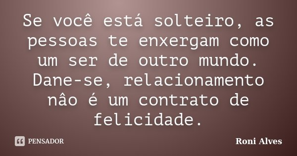 Se você está solteiro, as pessoas te enxergam como um ser de outro mundo. Dane-se, relacionamento nâo é um contrato de felicidade.... Frase de Roni Alves.