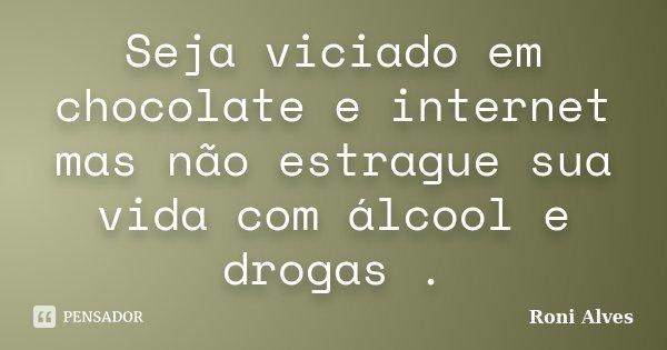 Seja viciado em chocolate e internet mas não estrague sua vida com álcool e drogas .... Frase de Roni Alves.