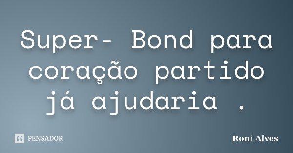 Super- Bond para coração partido já ajudaria .... Frase de Roni Alves.