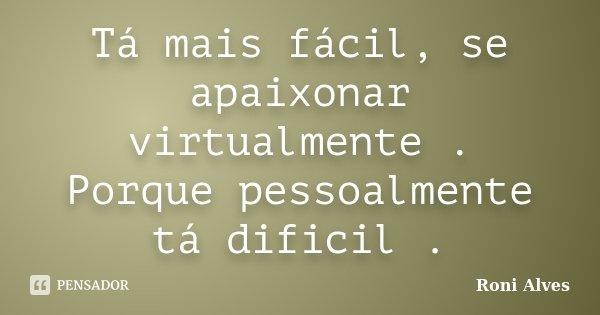 Tá mais fácil, se apaixonar virtualmente . Porque pessoalmente tá dificil .... Frase de Roni Alves.