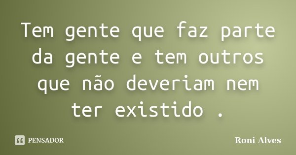 Tem gente que faz parte da gente e tem outros que não deveriam nem ter existido .... Frase de Roni Alves.