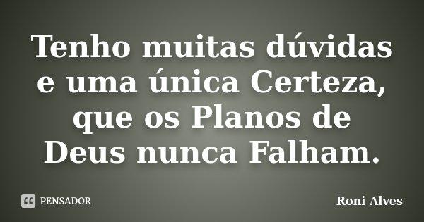 Tenho muitas dúvidas e uma única Certeza, que os Planos de Deus nunca Falham.... Frase de Roni Alves.