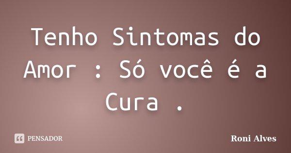 Tenho Sintomas do Amor : Só você é a Cura .... Frase de Roni Alves.