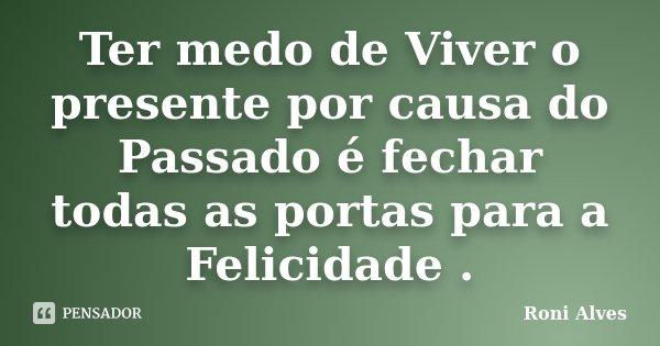 Ter medo de Viver o presente por causa do Passado é fechar todas as portas para a Felicidade .... Frase de Roni Alves.