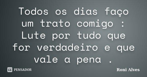 Todos os dias faço um trato comigo : Lute por tudo que for verdadeiro e que vale a pena .... Frase de Roni Alves.