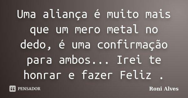 Uma Aliança é Muito mais que um Mero metal no dedo , é uma confirmação para ambos... Irei te honrar e fazer Feliz .... Frase de Roni Alves.