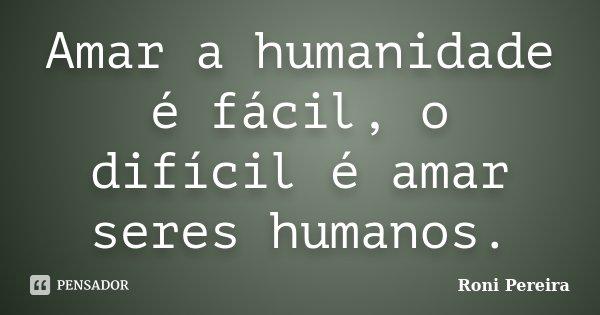 Amar a humanidade é fácil, o difícil é amar seres humanos.... Frase de Roni Pereira.
