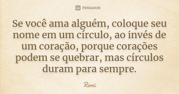 Se você ama alguém, coloque seu nome em um círculo, ao invés de um coração, porque corações podem se quebrar, mas círculos duram para sempre.... Frase de Roni.