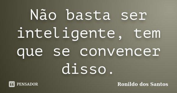 Não basta ser inteligente, tem que se convencer disso.... Frase de Ronildo dos Santos.