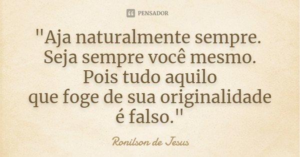 """""""Aja naturalmente sempre. Seja sempre você mesmo. Pois tudo aquilo que foge de sua originalidade é falso.""""... Frase de Ronilson de Jesus."""