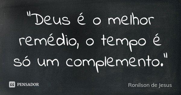 """""""Deus é o melhor remédio, o tempo é só um complemento.""""... Frase de Ronilson de Jesus."""