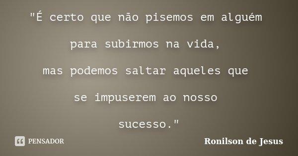 """""""É certo que não pisemos em alguém para subirmos na vida, mas podemos saltar aqueles que se impuserem ao nosso sucesso.""""... Frase de Ronilson de Jesus."""