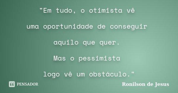 """""""Em tudo, o otimista vê uma oportunidade de conseguir aquilo que quer. Mas o pessimista logo vê um obstáculo.""""... Frase de Ronilson de Jesus."""