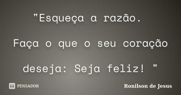 """""""Esqueça a razão. Faça o que o seu coração deseja: Seja feliz! """"... Frase de Ronilson de Jesus."""