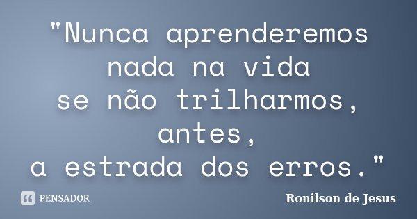 """""""Nunca aprenderemos nada na vida se não trilharmos, antes, a estrada dos erros.""""... Frase de Ronilson de Jesus."""