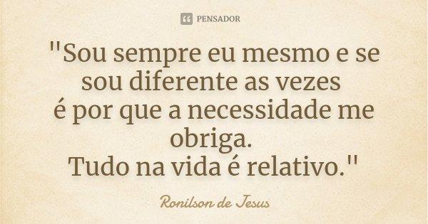 """""""Sou sempre eu mesmo e se sou diferente as vezes é por que a necessidade me obriga. Tudo na vida é relativo.""""... Frase de Ronilson de Jesus."""