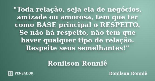 """""""Toda relação, seja ela de negócios, amizade ou amorosa, tem que ter como BASE principal o RESPEITO. Se não há respeito, não tem que haver qualquer tipo de... Frase de Ronilson Ronniê."""