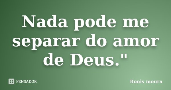 """Nada pode me separar do amor de Deus.""""... Frase de Ronis Moura."""