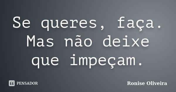 Se queres, faça. Mas não deixe que impeçam.... Frase de Ronise Oliveira.