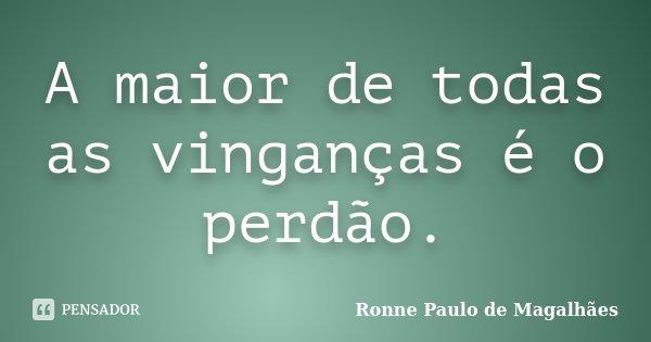A maior de todas as vinganças é o perdão.... Frase de Ronne Paulo de Magalhães.