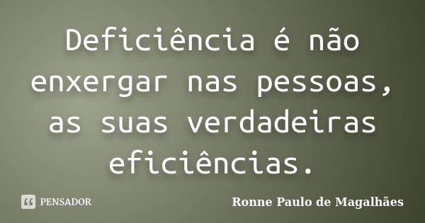 Deficiência é não enxergar nas pessoas, as suas verdadeiras eficiências.... Frase de Ronne Paulo de Magalhães.