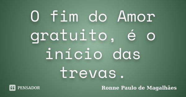 O fim do Amor gratuito, é o início das trevas.... Frase de Ronne Paulo de Magalhães.