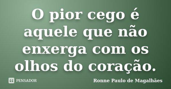O pior cego é aquele que não enxerga com os olhos do coração.... Frase de Ronne Paulo de Magalhães.