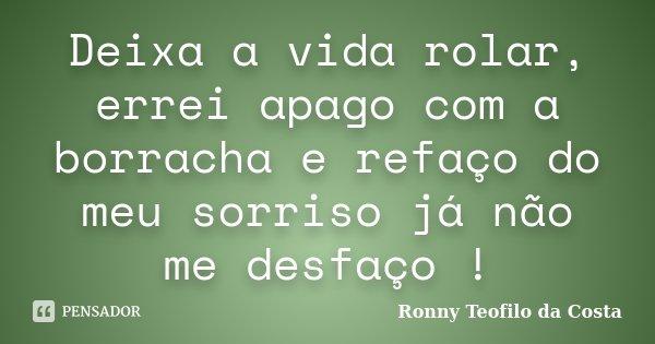 Deixa a vida rolar, errei apago com a borracha e refaço do meu sorriso já não me desfaço !... Frase de Ronny Teofilo da Costa.