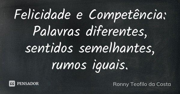 Felicidade e Competência: Palavras diferentes, sentidos semelhantes, rumos iguais.... Frase de Ronny Teofilo da Costa.