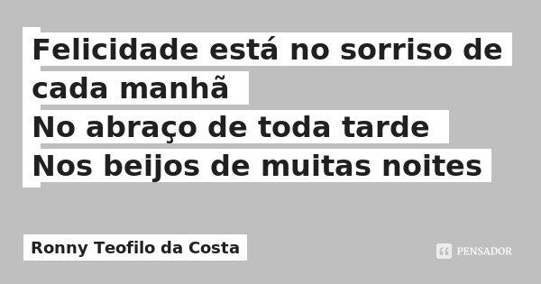 Felicidade está no sorriso de cada manhã No abraço de toda tarde Nos beijos de muitas noites... Frase de Ronny Teofilo da Costa.