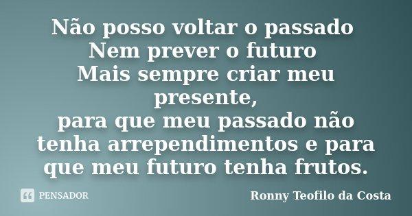 Não posso voltar o passado Nem prever o futuro Mais sempre criar meu presente, para que meu passado não tenha arrependimentos e para que meu futuro tenha frutos... Frase de Ronny Teofilo da Costa.