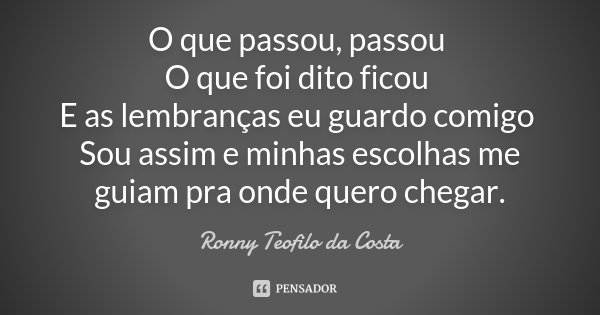 O que passou, passou O que foi dito ficou E as lembranças eu guardo comigo Sou assim e minhas escolhas me guiam pra onde quero chegar.... Frase de Ronny Teofilo da Costa.