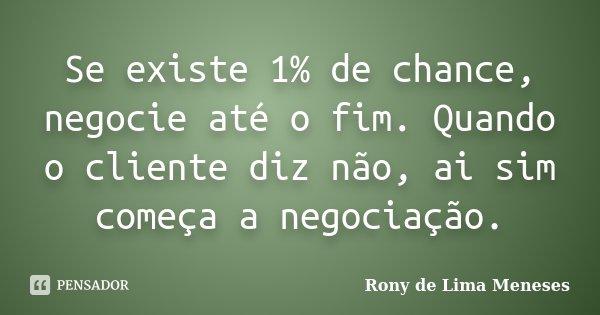 Se existe 1% de chance, negocie até o fim. Quando o cliente diz não, ai sim começa a negociação.... Frase de Rony de Lima Meneses.