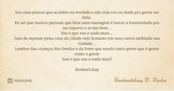 Sou uma pessoa que acredito na verdade e não vejo cor ou idade pra gente ser feliz. Eu sei que muitos pensam que tirar uma vantagem é torcer a honestidade pra s... Frase de Roobertchay D. Rocha.