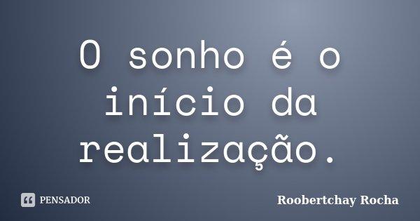 O sonho é o início da realização.... Frase de Roobertchay Rocha.