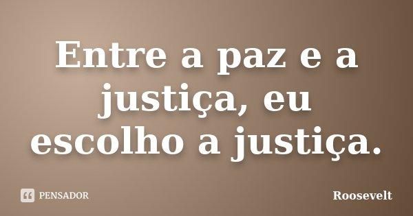 Entre a paz e a justiça, eu escolho a justiça.... Frase de Roosevelt.
