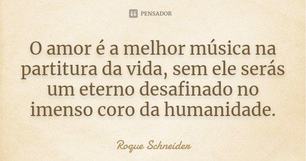 O amor é a melhor música na partitura da vida, sem ele serás um eterno desafinado no imenso coro da humanidade.... Frase de Roque Schneider.