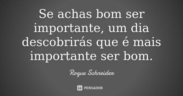 Se achas bom ser importante, um dia descobrirás que é mais importante ser bom.... Frase de Roque Schneider.