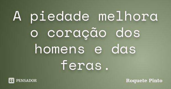 A piedade melhora o coração dos homens e das feras.... Frase de Roquete Pinto.