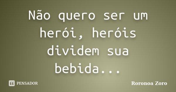 Não quero ser um herói, heróis dividem sua bebida...... Frase de Roronoa Zoro.
