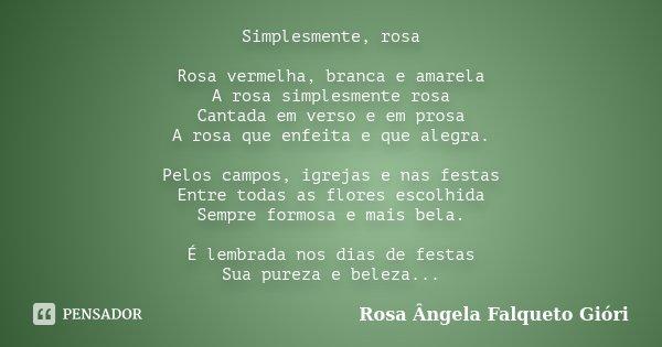 Simplesmente, rosa Rosa vermelha, branca e amarela A rosa simplesmente rosa Cantada em verso e em prosa A rosa que enfeita e que alegra. Pelos campos, igrejas e... Frase de Rosa Ângela Falqueto Gióri.