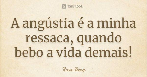 A angústia é a minha ressaca, quando bebo a vida demais!... Frase de Rosa Berg.