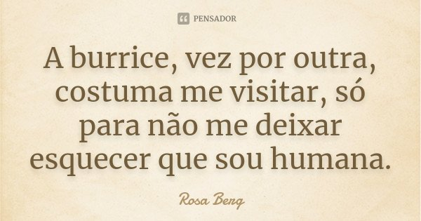 A burrice, vez por outra, costuma me visitar, só para não me deixar esquecer que sou humana.... Frase de Rosa Berg.