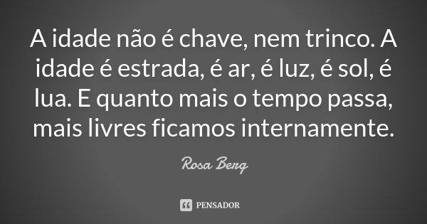 A idade não é chave, nem trinco. A idade é estrada, é ar, é luz, é sol, é lua. E quanto mais o tempo passa, mais livres ficamos internamente.... Frase de Rosa Berg.