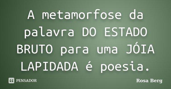A metamorfose da palavra DO ESTADO BRUTO para uma JÓIA LAPIDADA é poesia.... Frase de ROSA BERG.