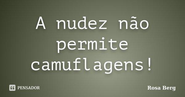A nudez não permite camuflagens!... Frase de ROSA BERG.