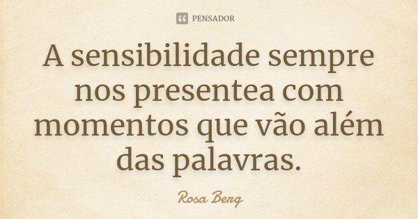 A sensibilidade sempre nos presentea com momentos que vão além das palavras.... Frase de Rosa Berg.